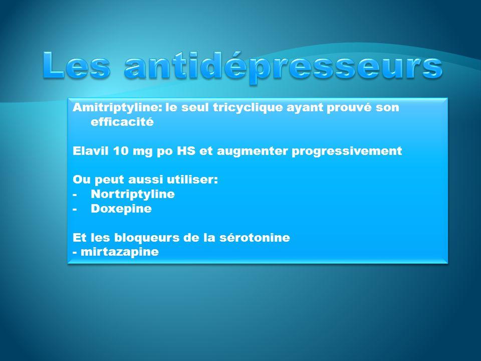 Les antidépresseurs Amitriptyline: le seul tricyclique ayant prouvé son efficacité. Elavil 10 mg po HS et augmenter progressivement.