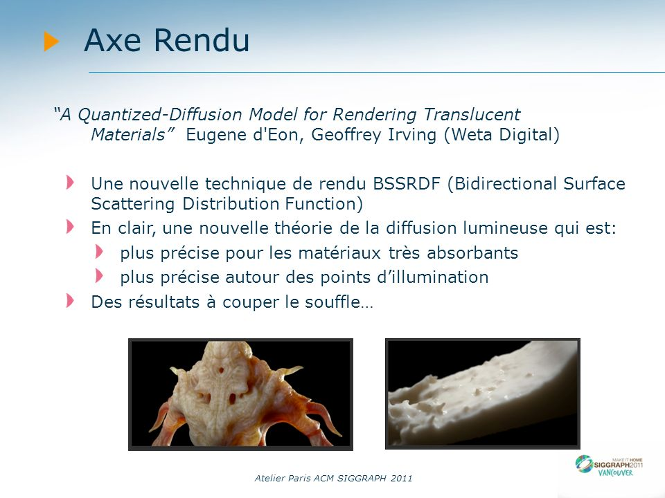 14/09/11 Axe Rendu. A Quantized-Diffusion Model for Rendering Translucent Materials Eugene d Eon, Geoffrey Irving (Weta Digital)