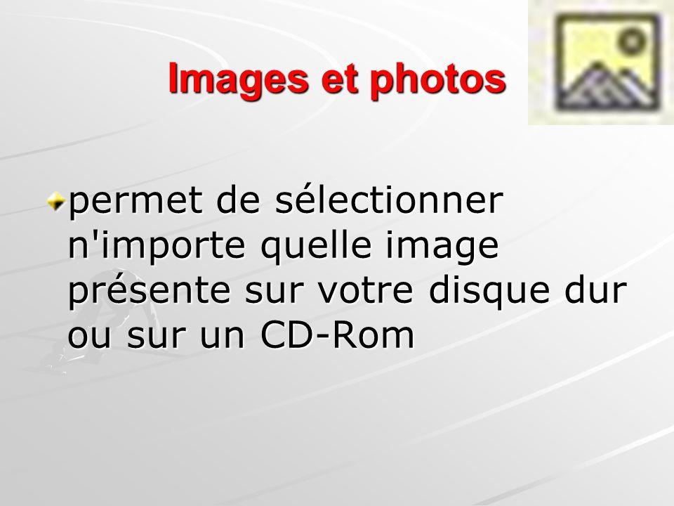 Images et photos permet de sélectionner n importe quelle image présente sur votre disque dur ou sur un CD-Rom.