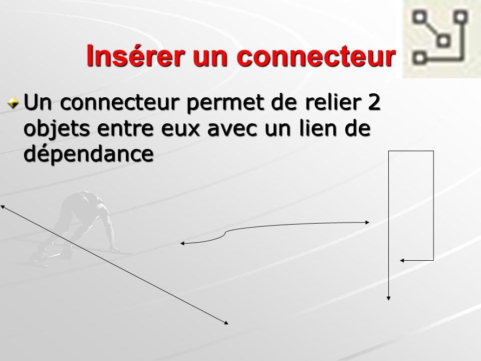 Insérer un connecteur Un connecteur permet de relier 2 objets entre eux avec un lien de dépendance