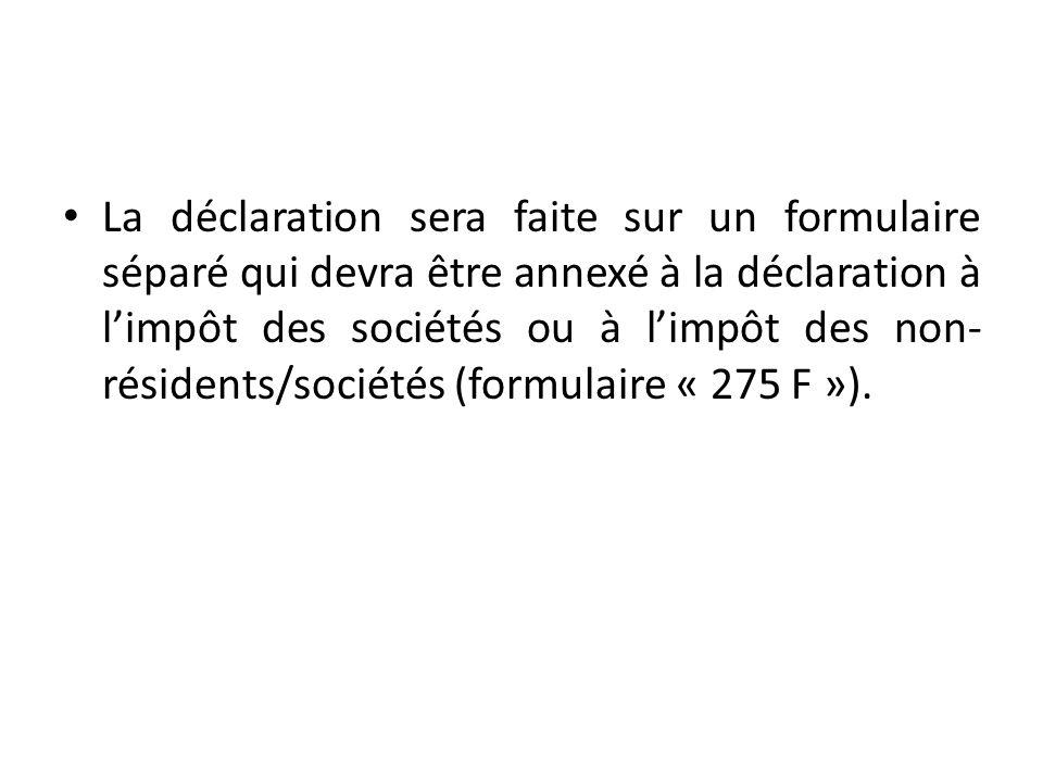La déclaration sera faite sur un formulaire séparé qui devra être annexé à la déclaration à l'impôt des sociétés ou à l'impôt des non-résidents/sociétés (formulaire « 275 F »).