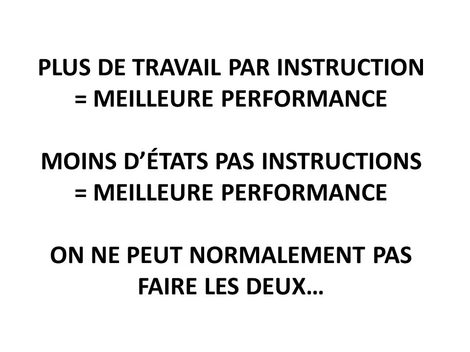 Plus de travail par instruction = meilleure performance moins d'états pas instructions = meilleure performance on ne peut normalement pas faire les deux…