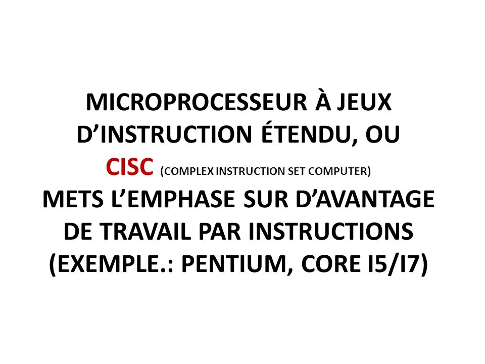 Microprocesseur à jeux d'instruction étendu, ou CISC (complex instruction set computer) mets l'emphase sur d'avantage de travail par instructions (exemple.: pentium, core i5/i7)
