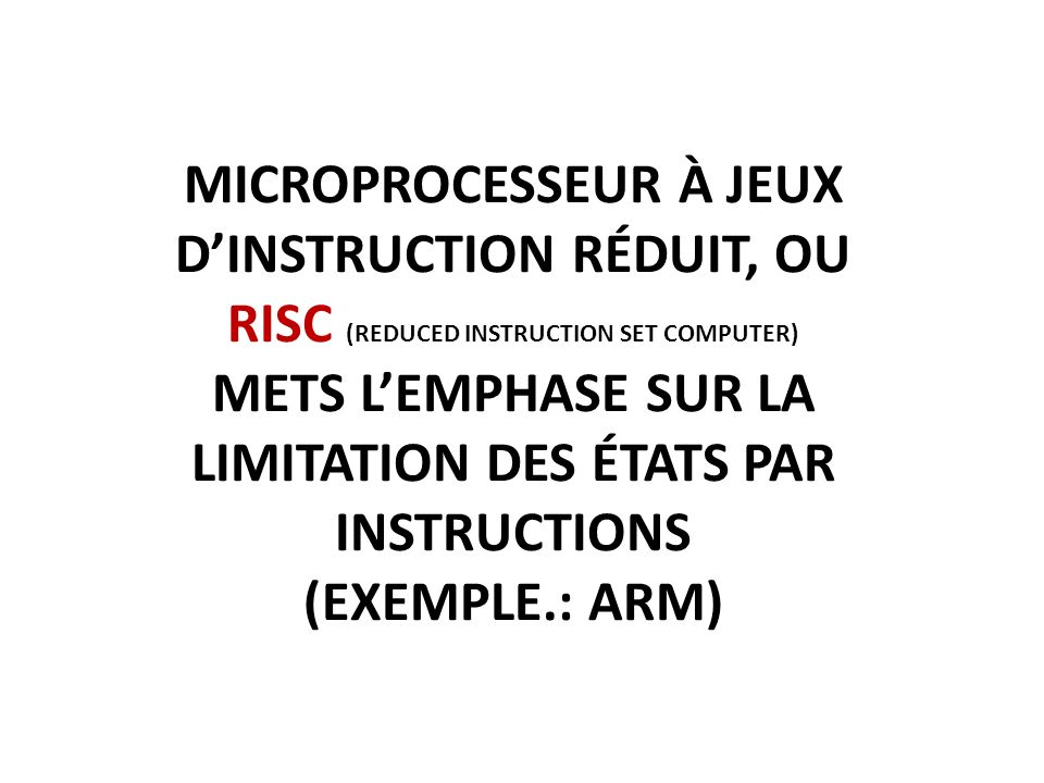 Microprocesseur à jeux d'instruction réduit, ou risc (reduced instruction set computer) mets l'emphase sur la limitation des états par instructions (exemple.: arm)
