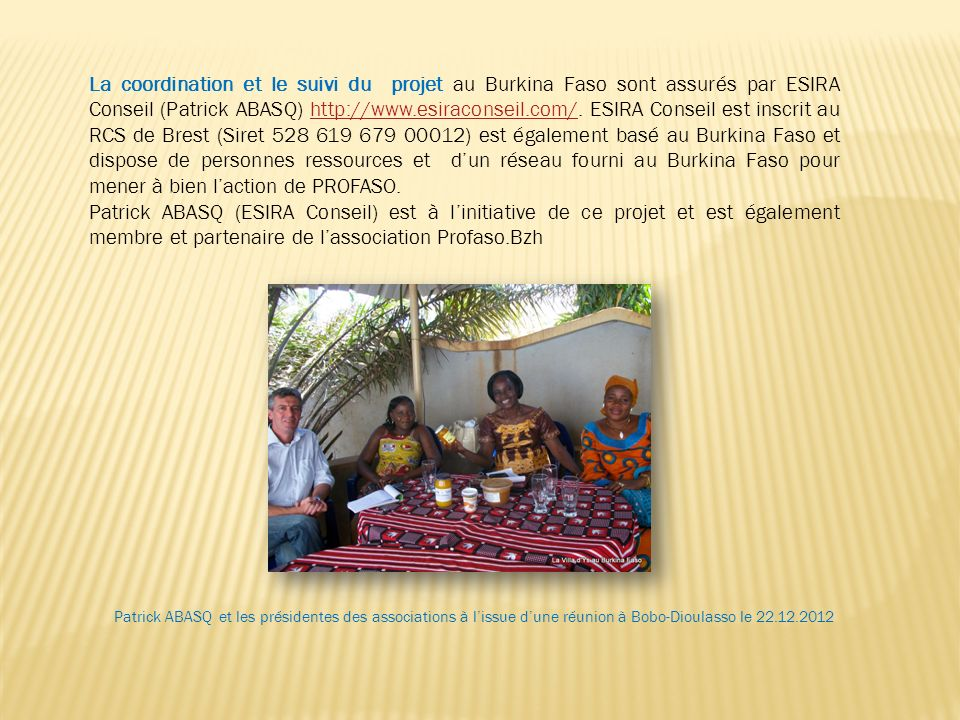 La coordination et le suivi du projet au Burkina Faso sont assurés par ESIRA Conseil (Patrick ABASQ) http://www.esiraconseil.com/. ESIRA Conseil est inscrit au RCS de Brest (Siret 528 619 679 00012) est également basé au Burkina Faso et dispose de personnes ressources et d'un réseau fourni au Burkina Faso pour mener à bien l'action de PROFASO.