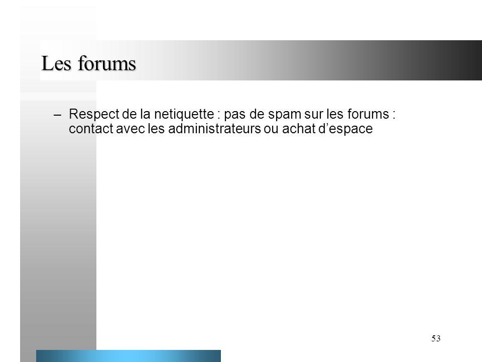 Les forums Respect de la netiquette : pas de spam sur les forums : contact avec les administrateurs ou achat d'espace.