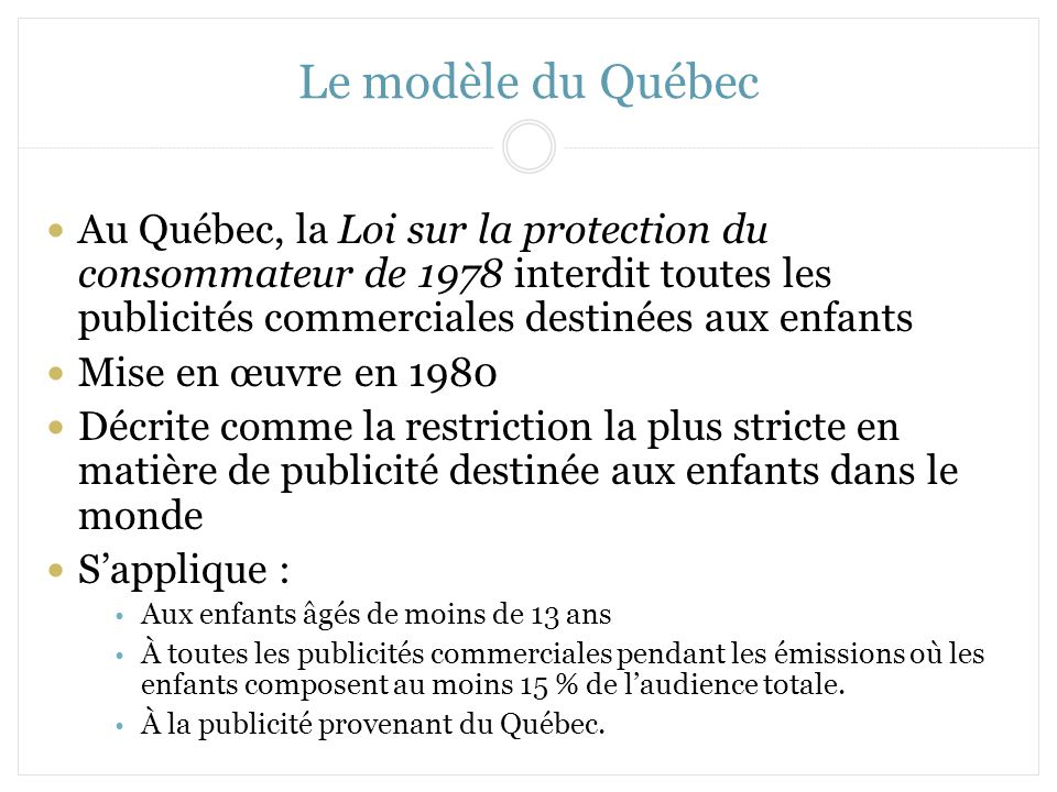 Le modèle du Québec Au Québec, la Loi sur la protection du consommateur de 1978 interdit toutes les publicités commerciales destinées aux enfants.