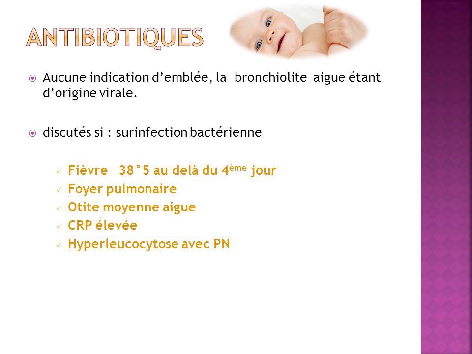 AntibiotiqueS Aucune indication d'emblée, la bronchiolite aigue étant d'origine virale. discutés si : surinfection bactérienne.