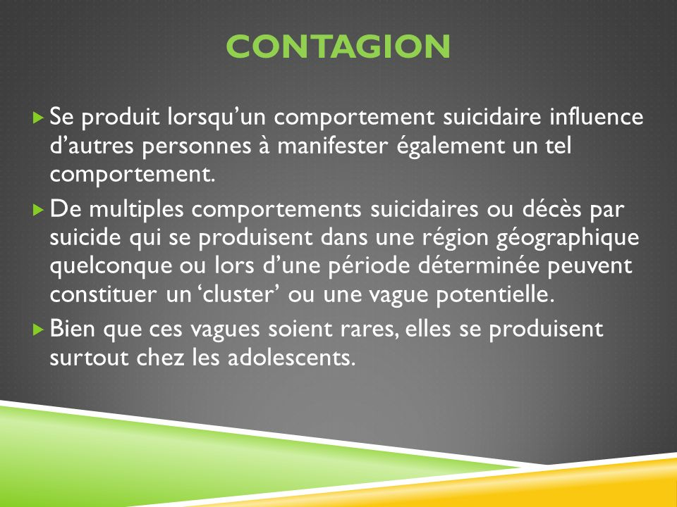 Contagion Se produit lorsqu'un comportement suicidaire influence d'autres personnes à manifester également un tel comportement.