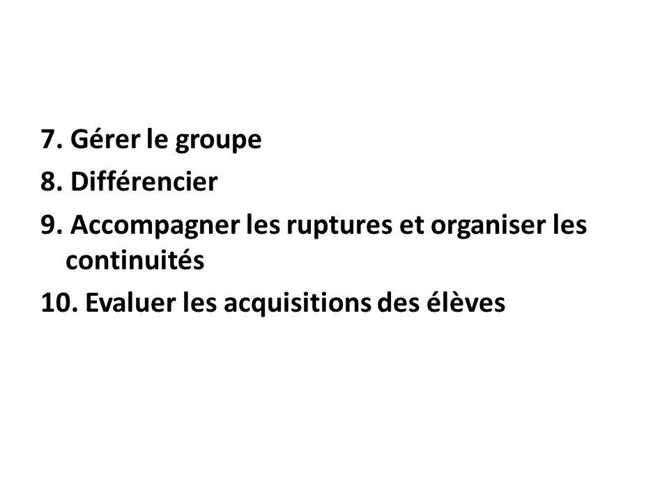 7. Gérer le groupe 8. Différencier. 9. Accompagner les ruptures et organiser les continuités. 10. Evaluer les acquisitions des élèves.