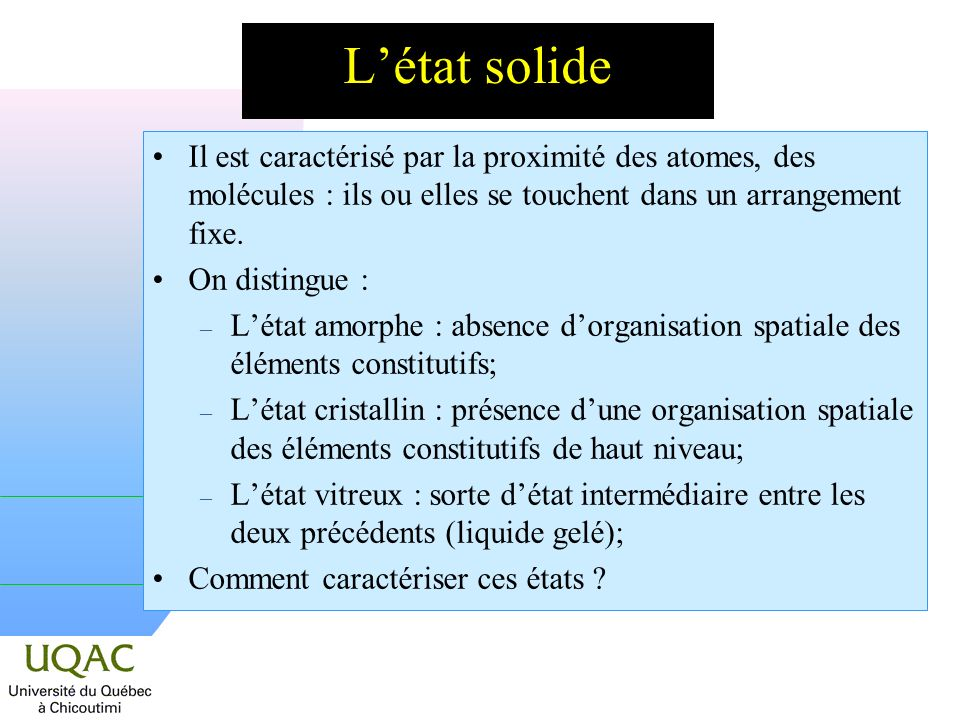 L'état solide Il est caractérisé par la proximité des atomes, des molécules : ils ou elles se touchent dans un arrangement fixe.