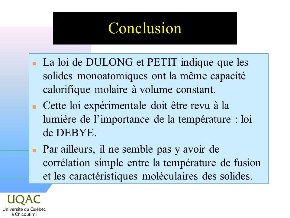 Conclusion La loi de DULONG et PETIT indique que les solides monoatomiques ont la même capacité calorifique molaire à volume constant.