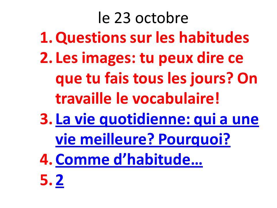 le 23 octobre Questions sur les habitudes. Les images: tu peux dire ce que tu fais tous les jours On travaille le vocabulaire!
