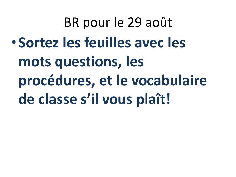 BR pour le 29 août Sortez les feuilles avec les mots questions, les procédures, et le vocabulaire de classe s'il vous plaît!