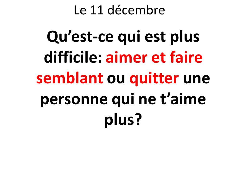 Le 11 décembre Qu'est-ce qui est plus difficile: aimer et faire semblant ou quitter une personne qui ne t'aime plus