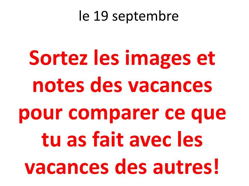 le 19 septembre Sortez les images et notes des vacances pour comparer ce que tu as fait avec les vacances des autres!