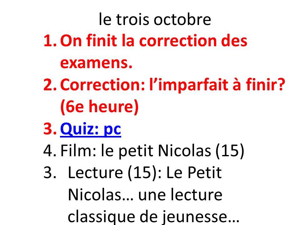le trois octobre On finit la correction des examens. Correction: l'imparfait à finir (6e heure) Quiz: pc.