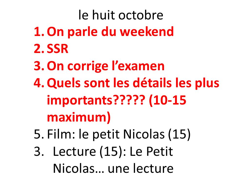 le huit octobre On parle du weekend. SSR. On corrige l'examen. Quels sont les détails les plus importants (10-15 maximum)