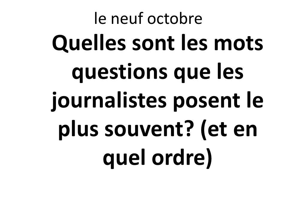 le neuf octobre Quelles sont les mots questions que les journalistes posent le plus souvent.
