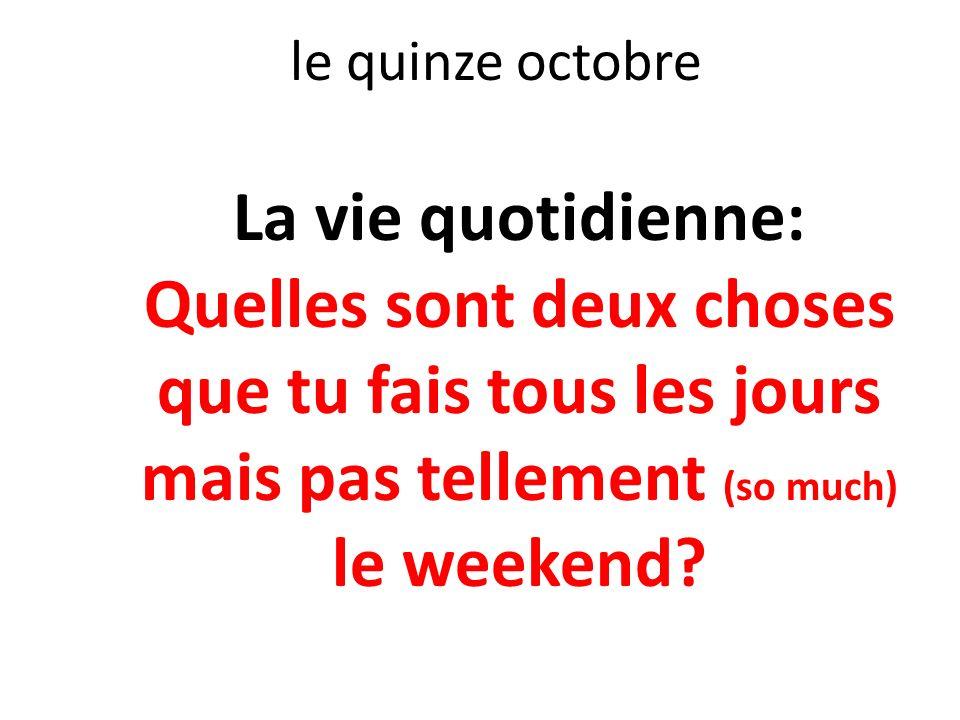 le quinze octobre La vie quotidienne: Quelles sont deux choses que tu fais tous les jours mais pas tellement (so much) le weekend