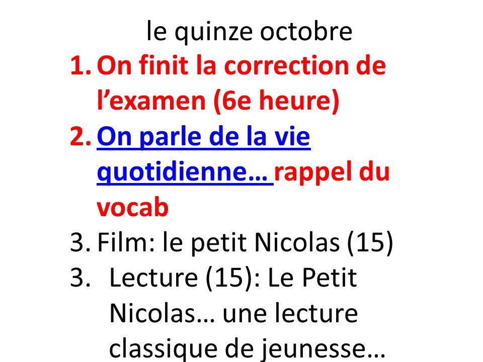 le quinze octobre On finit la correction de l'examen (6e heure) On parle de la vie quotidienne… rappel du vocab.