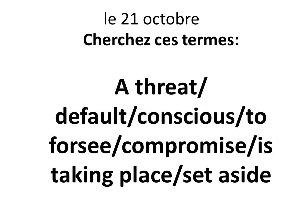 le 21 octobre Cherchez ces termes: A threat/ default/conscious/to forsee/compromise/is taking place/set aside.