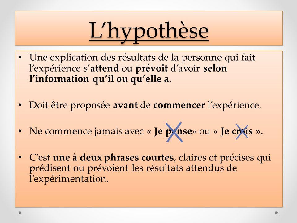 L'hypothèse Une explication des résultats de la personne qui fait l'expérience s'attend ou prévoit d'avoir selon l'information qu'il ou qu'elle a.
