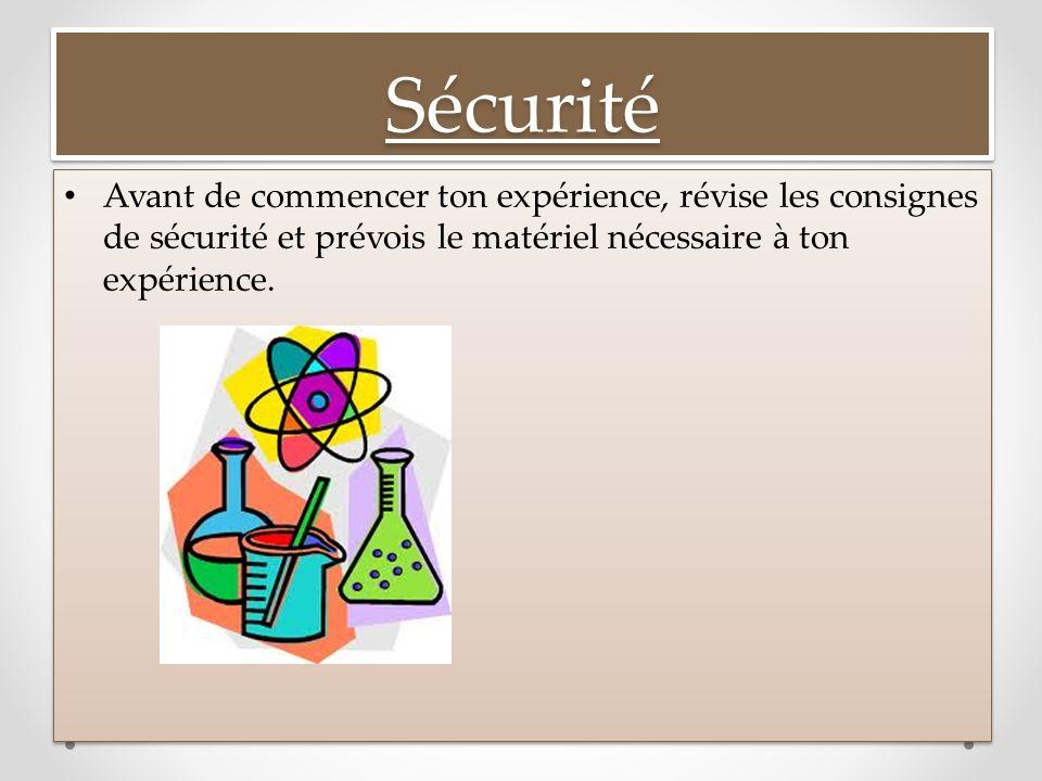 Sécurité Avant de commencer ton expérience, révise les consignes de sécurité et prévois le matériel nécessaire à ton expérience.