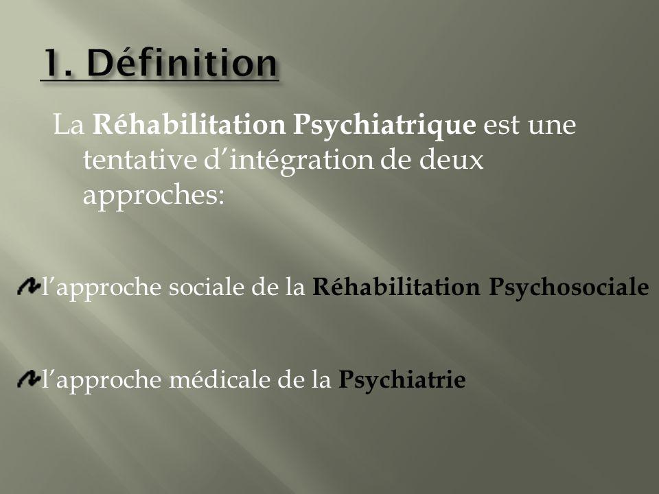 1. Définition La Réhabilitation Psychiatrique est une tentative d'intégration de deux approches: