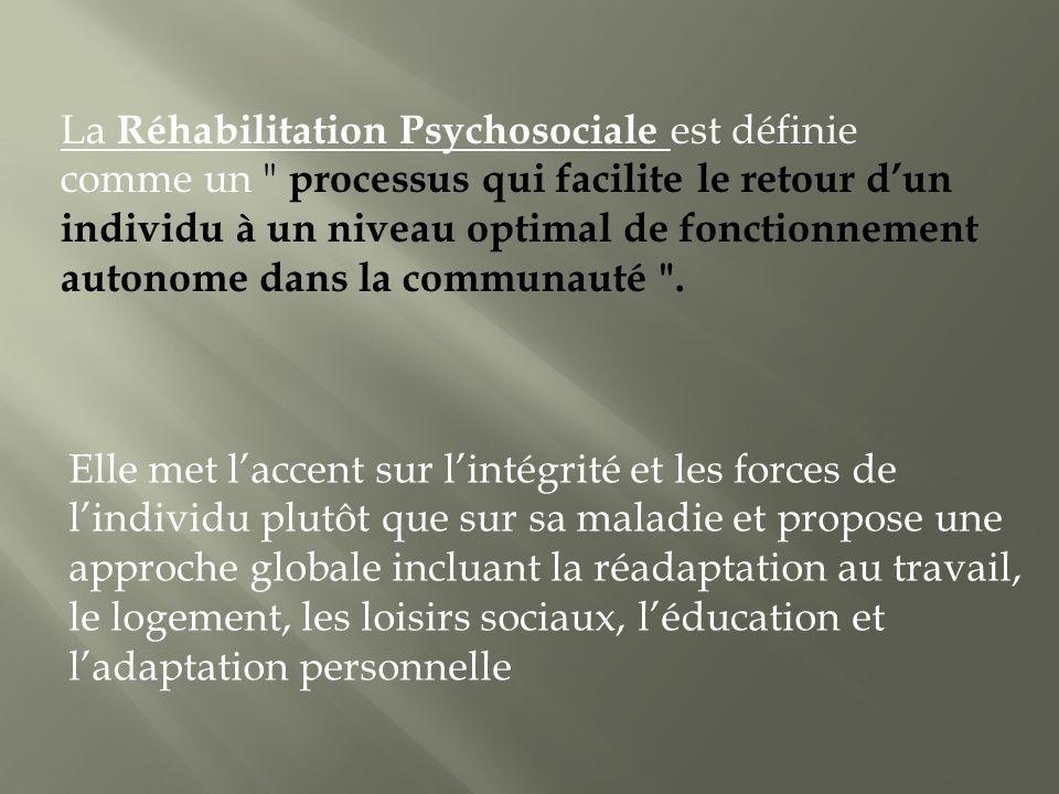 La Réhabilitation Psychosociale est définie comme un processus qui facilite le retour d'un individu à un niveau optimal de fonctionnement autonome dans la communauté .