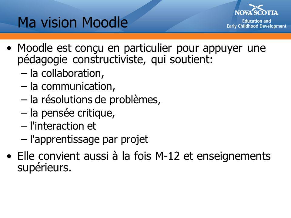 Ma vision Moodle Moodle est conçu en particulier pour appuyer une pédagogie constructiviste, qui soutient: