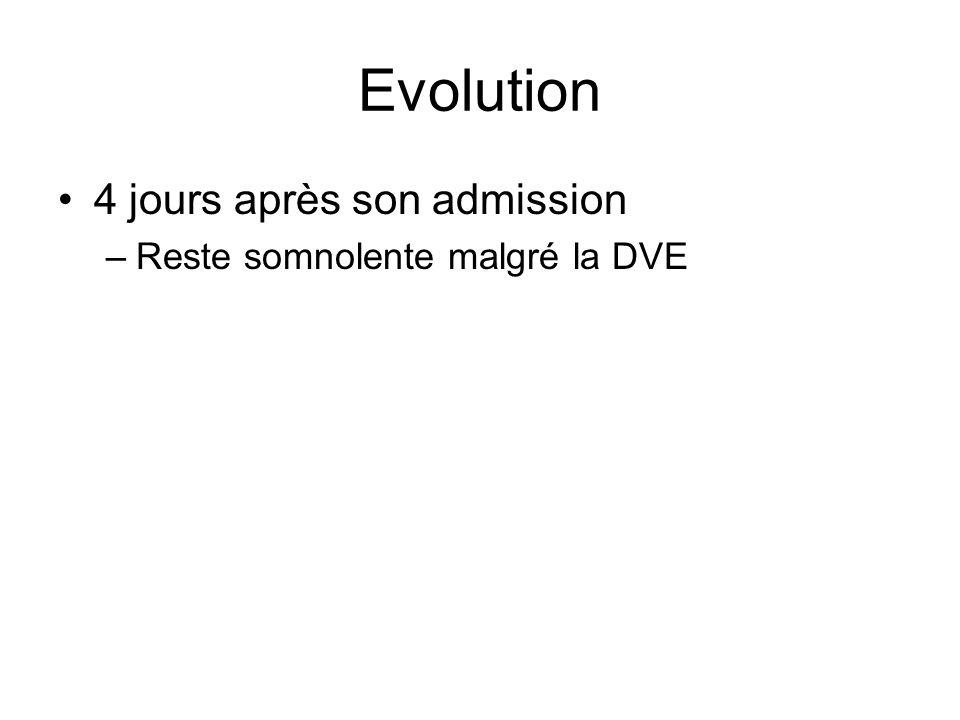 Evolution 4 jours après son admission Reste somnolente malgré la DVE