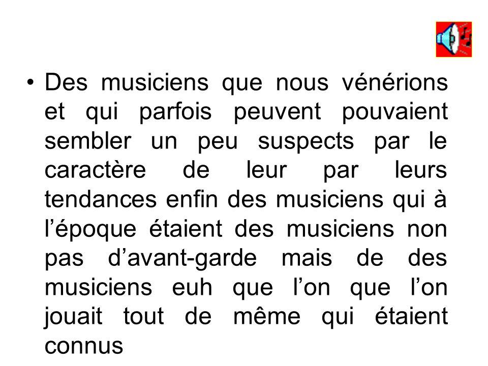 Des musiciens que nous vénérions et qui parfois peuvent pouvaient sembler un peu suspects par le caractère de leur par leurs tendances enfin des musiciens qui à l'époque étaient des musiciens non pas d'avant-garde mais de des musiciens euh que l'on que l'on jouait tout de même qui étaient connus