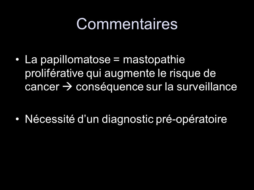 Commentaires La papillomatose = mastopathie proliférative qui augmente le risque de cancer  conséquence sur la surveillance.