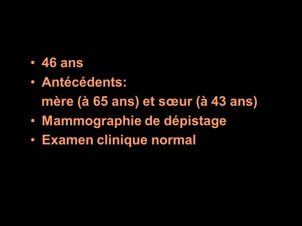 46 ans Antécédents: mère (à 65 ans) et sœur (à 43 ans) Mammographie de dépistage.