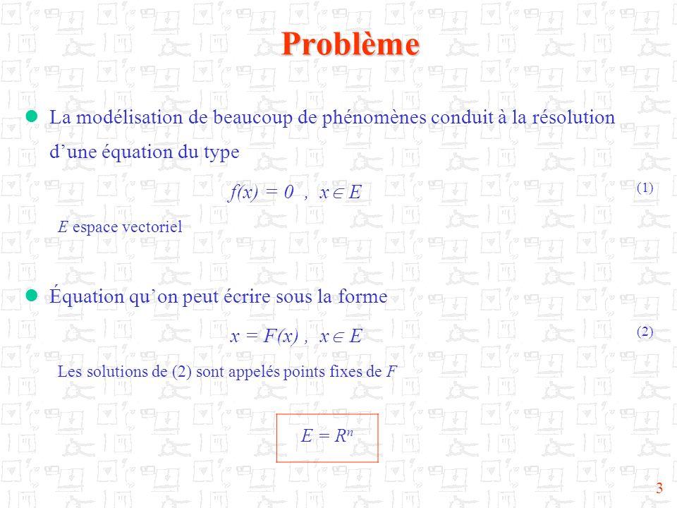 Problème La modélisation de beaucoup de phénomènes conduit à la résolution d'une équation du type. f(x) = 0 , x E (1)