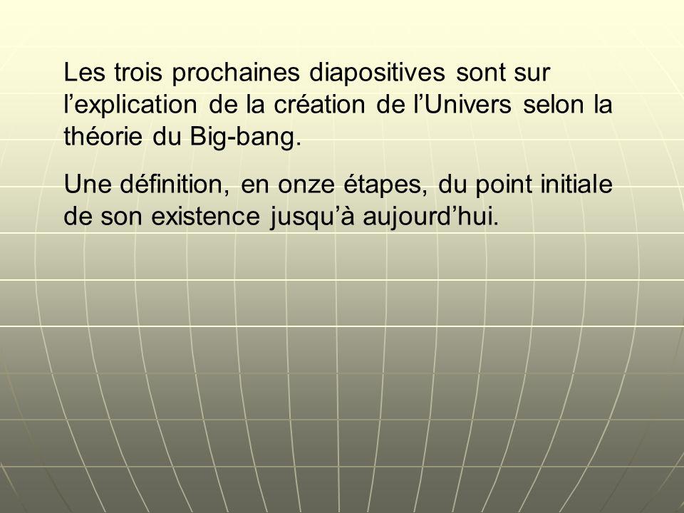 Les trois prochaines diapositives sont sur l'explication de la création de l'Univers selon la théorie du Big-bang.