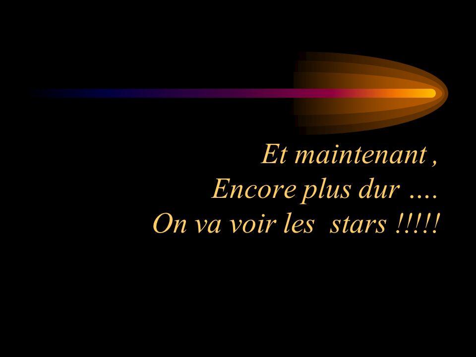 Et maintenant , Encore plus dur …. On va voir les stars !!!!!