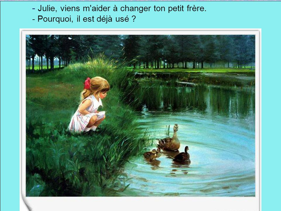 - Julie, viens m aider à changer ton petit frère.