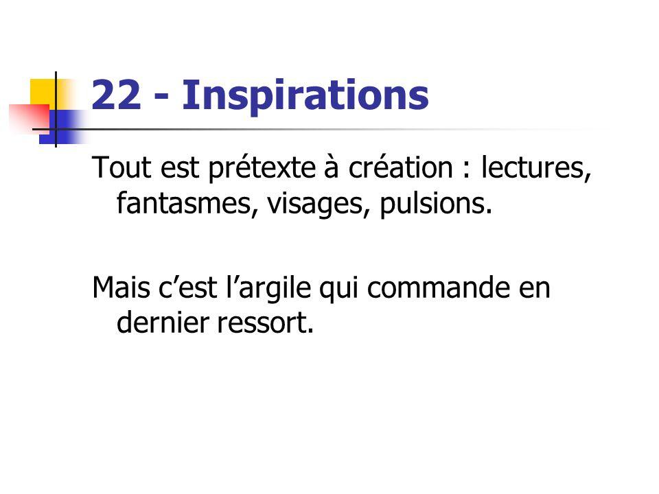 22 - Inspirations Tout est prétexte à création : lectures, fantasmes, visages, pulsions.