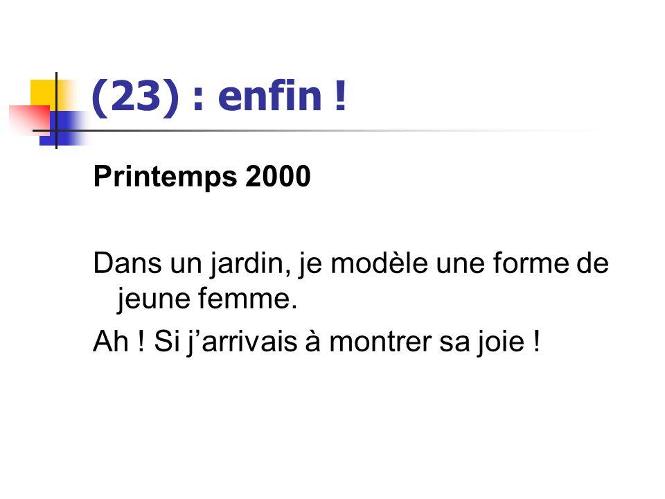 (23) : enfin . Printemps 2000. Dans un jardin, je modèle une forme de jeune femme.