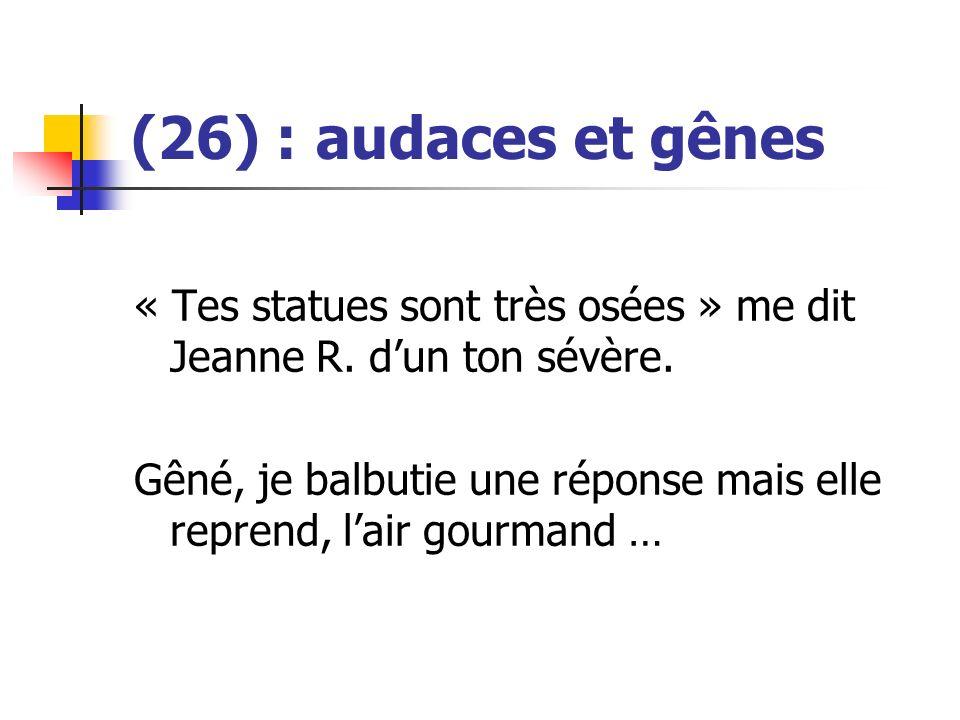(26) : audaces et gênes « Tes statues sont très osées » me dit Jeanne R. d'un ton sévère.