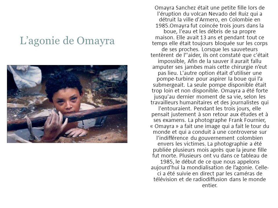 Omayra Sanchez était une petite fille lors de l éruption du volcan Nevado del Ruiz qui a détruit la ville d Armero, en Colombie en 1985.Omayra fut coincée trois jours dans la boue, l eau et les débris de sa propre maison. Elle avait 13 ans et pendant tout ce temps elle était toujours bloquée sur les corps de ses proches. Lorsque les sauveteurs tentèrent de l' aider, ils ont constaté que c était impossible, Afin de la sauver il aurait fallu amputer ses jambes mais cette chirurgie n'eut pas lieu. L autre option était d'utiliser une pompe-turbine pour aspirer la boue qui l'a submergeait. La seule pompe disponible était trop loin et non disponible. Omayra a été forte jusqu au dernier moment de sa vie, selon les travailleurs humanitaires et des journalistes qui l entouraient. Pendant les trois jours, elle pensait justement à son retour aux études et à ses examens. La photographe Frank Fournier, « Omayra » a fait une image qui a fait le tour du monde et qui a conduit à une controverse sur l indifférence du gouvernement colombien envers les victimes. La photographie a été publiée plusieurs mois après que la jeune fille fut morte. Plusieurs ont vu dans ce tableau de 1985, le début de ce que nous appelons aujourd hui la mondialisation de l'agonie. Celle-ci a été suivie en direct par les caméras de télévision et de radiodiffusion dans le monde entier.