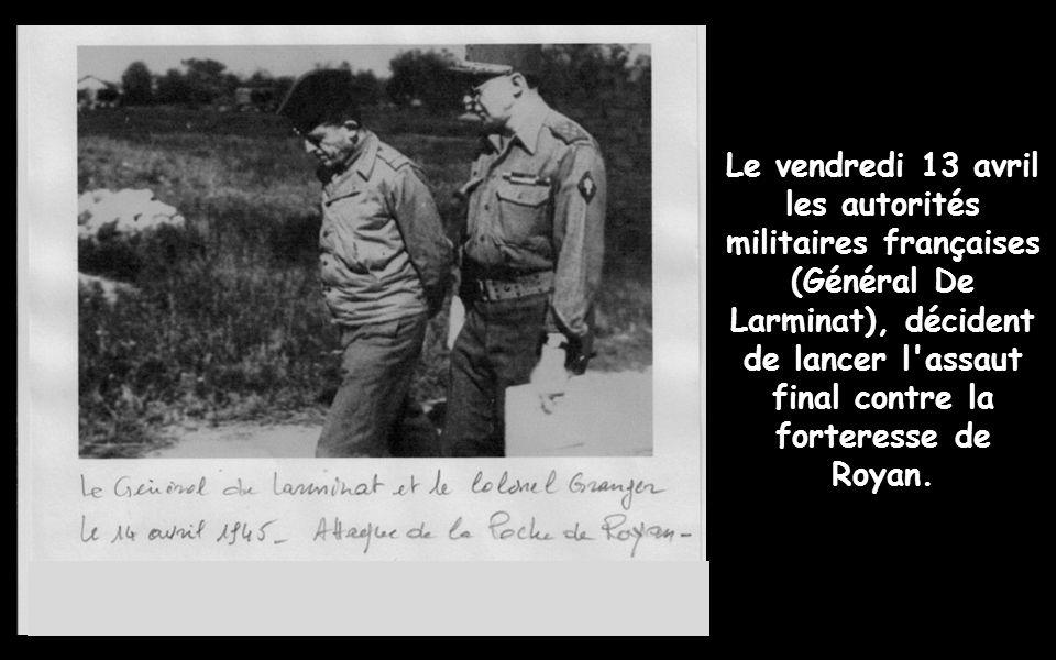 Le vendredi 13 avril les autorités militaires françaises (Général De Larminat), décident de lancer l assaut final contre la forteresse de Royan.