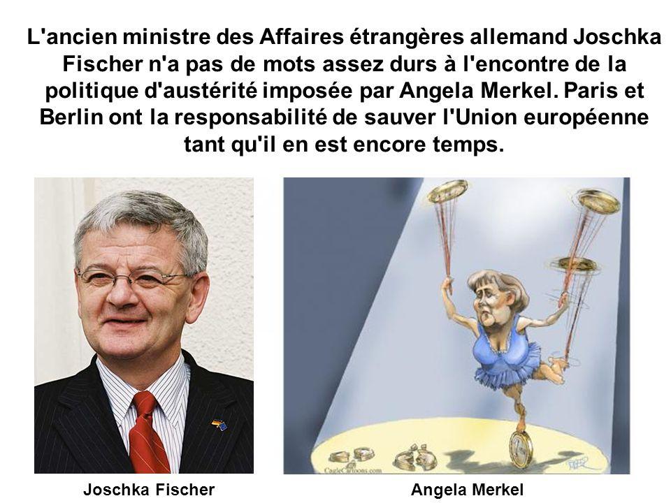 L ancien ministre des Affaires étrangères allemand Joschka Fischer n a pas de mots assez durs à l encontre de la politique d austérité imposée par Angela Merkel. Paris et Berlin ont la responsabilité de sauver l Union européenne tant qu il en est encore temps.