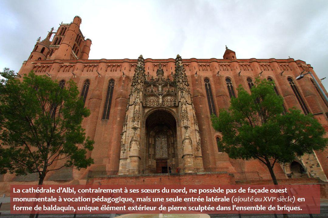 La cathédrale d Albi, contrairement à ses sœurs du nord, ne possède pas de façade ouest monumentale à vocation pédagogique, mais une seule entrée latérale (ajouté au XVIe siècle) en forme de baldaquin, unique élément extérieur de pierre sculptée dans l ensemble de briques.