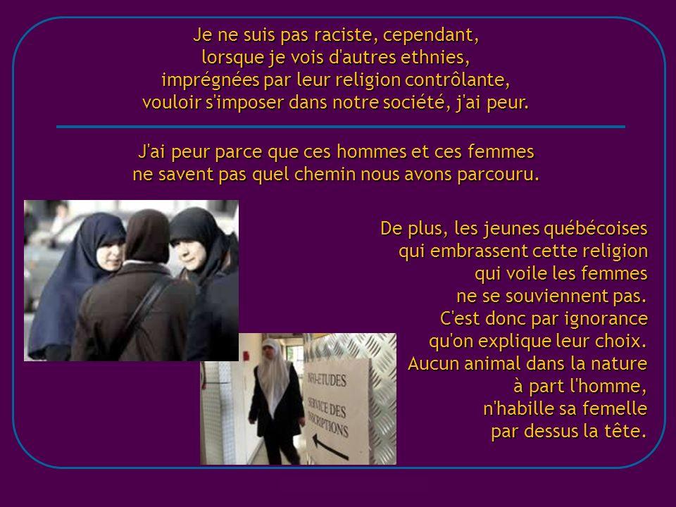 Je ne suis pas raciste, cependant, lorsque je vois d autres ethnies, imprégnées par leur religion contrôlante, vouloir s imposer dans notre société, j ai peur.