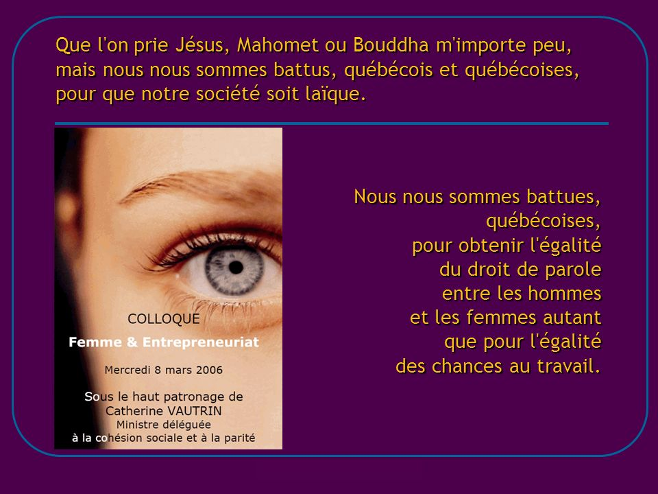 Que l on prie Jésus, Mahomet ou Bouddha m importe peu, mais nous nous sommes battus, québécois et québécoises, pour que notre société soit laïque.