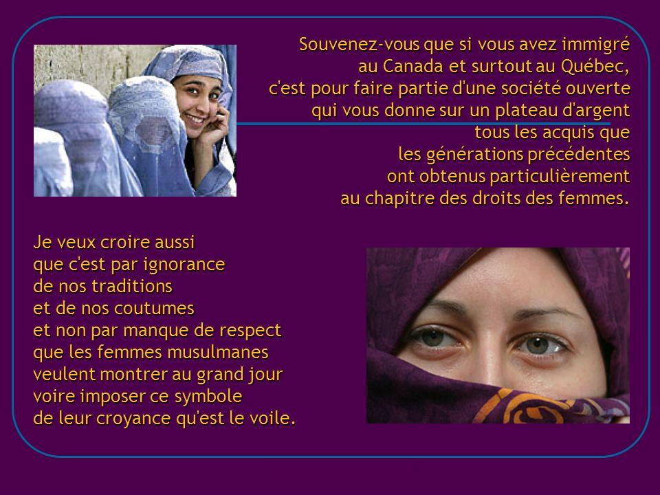 Souvenez-vous que si vous avez immigré au Canada et surtout au Québec, c est pour faire partie d une société ouverte qui vous donne sur un plateau d argent tous les acquis que les générations précédentes ont obtenus particulièrement au chapitre des droits des femmes.
