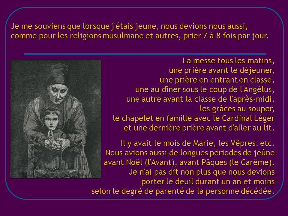 Je me souviens que lorsque j étais jeune, nous devions nous aussi, comme pour les religions musulmane et autres, prier 7 à 8 fois par jour.